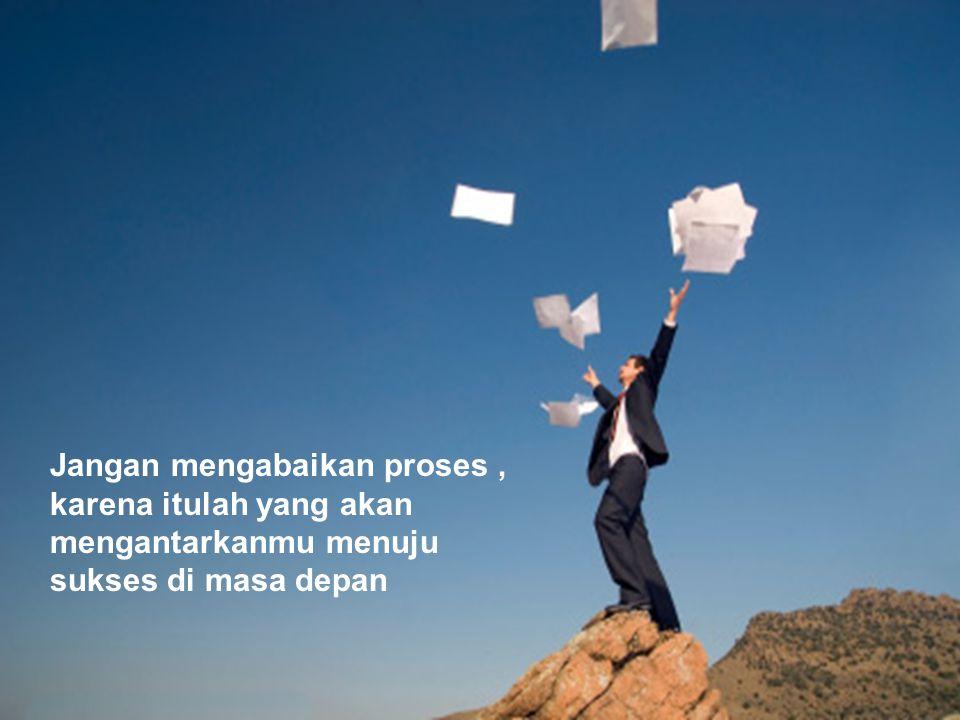 Jangan mengabaikan proses, karena itulah yang akan mengantarkanmu menuju sukses di masa depan