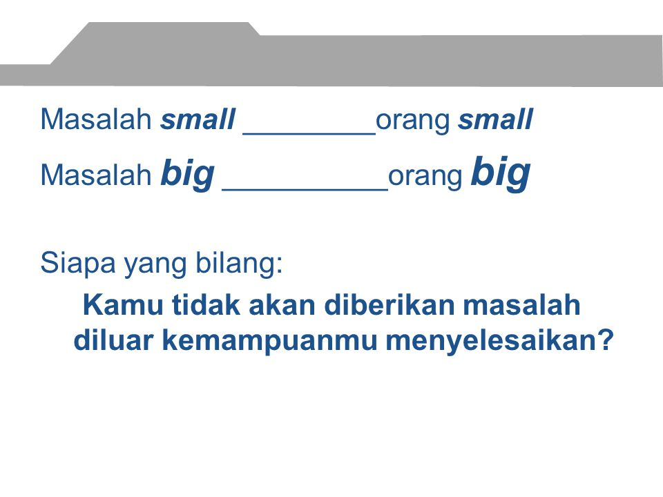 Masalah small ________orang small Masalah big __________orang big Siapa yang bilang: Kamu tidak akan diberikan masalah diluar kemampuanmu menyelesaikan?