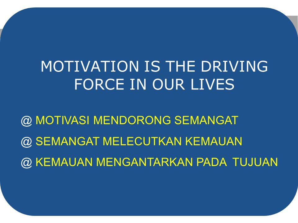MOTIVATION IS THE DRIVING FORCE IN OUR LIVES @ MOTIVASI MENDORONG SEMANGAT @ SEMANGAT MELECUTKAN KEMAUAN @ KEMAUAN MENGANTARKAN PADA TUJUAN