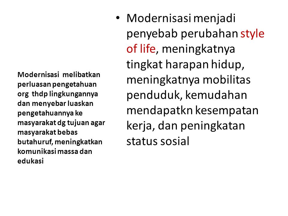 Modernisasi menjadi penyebab perubahan style of life, meningkatnya tingkat harapan hidup, meningkatnya mobilitas penduduk, kemudahan mendapatkn kesempatan kerja, dan peningkatan status sosial Modernisasi melibatkan perluasan pengetahuan org thdp lingkungannya dan menyebar luaskan pengetahuannya ke masyarakat dg tujuan agar masyarakat bebas butahuruf, meningkatkan komunikasi massa dan edukasi