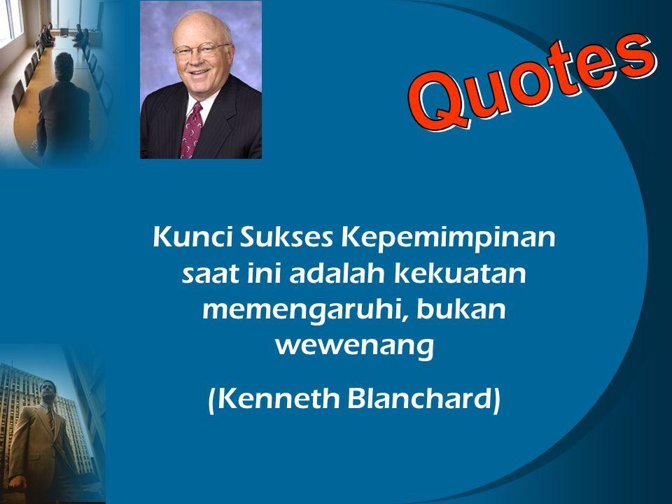 Kunci Sukses Kepemimpinan saat ini adalah kekuatan memengaruhi, bukan wewenang (Kenneth Blanchard)