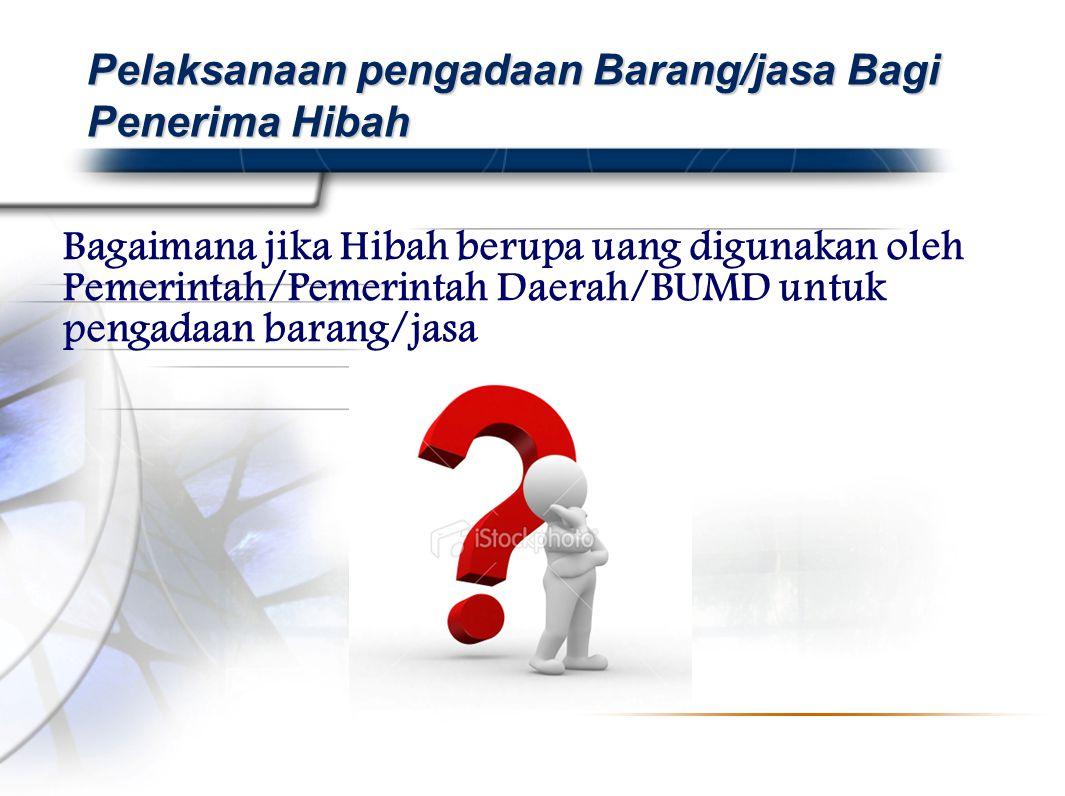 Bagaimana jika Hibah berupa uang digunakan oleh Pemerintah/Pemerintah Daerah/BUMD untuk pengadaan barang/jasa Pelaksanaan pengadaan Barang/jasa Bagi Penerima Hibah