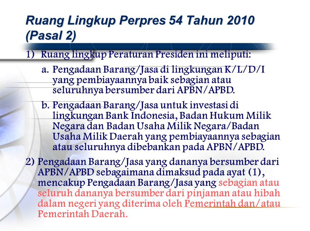 1)Ruang lingkup Peraturan Presiden ini meliputi: a.Pengadaan Barang/Jasa di lingkungan K/L/D/I yang pembiayaannya baik sebagian atau seluruhnya bersumber dari APBN/APBD.