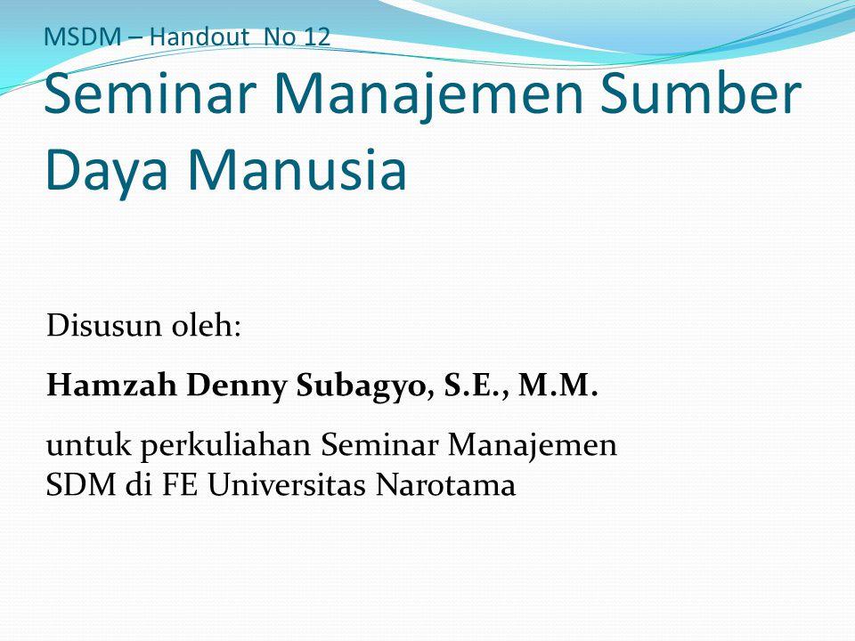 MSDM – Handout No 12 Seminar Manajemen Sumber Daya Manusia Disusun oleh: Hamzah Denny Subagyo, S.E., M.M. untuk perkuliahan Seminar Manajemen SDM di F