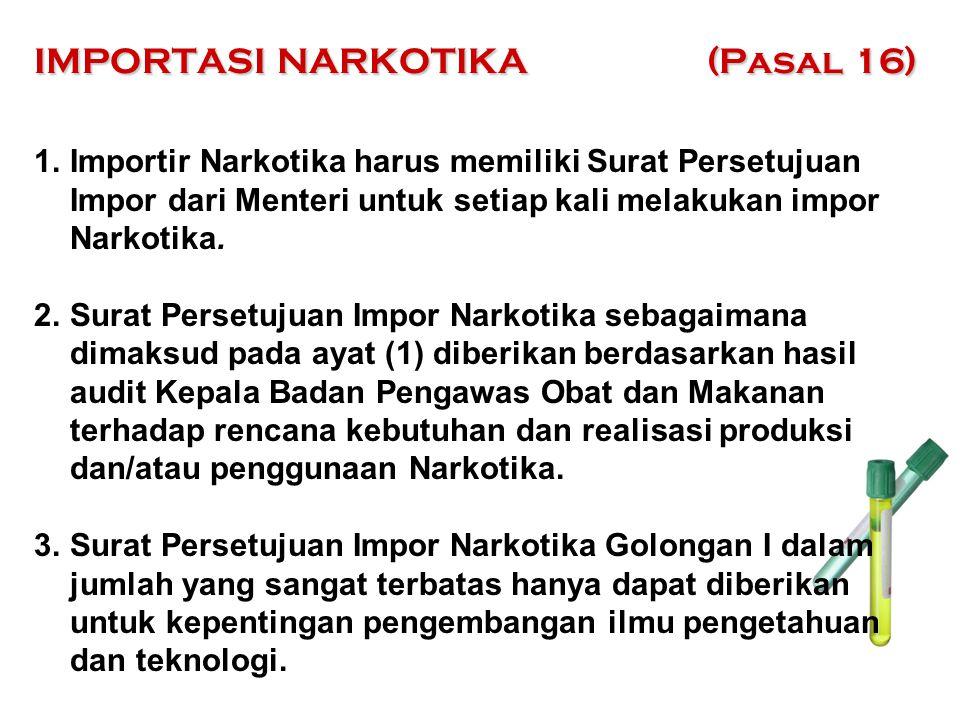 IMPORTASI NARKOTIKA (Pasal 16) 1.Importir Narkotika harus memiliki Surat Persetujuan Impor dari Menteri untuk setiap kali melakukan impor Narkotika. 2