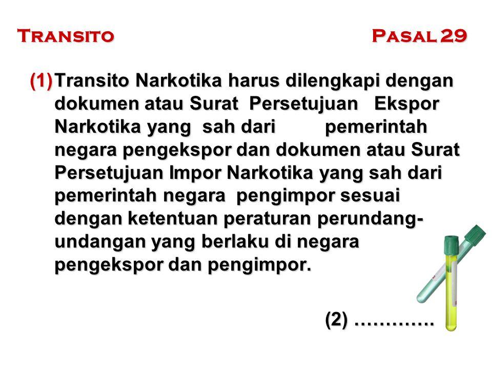 Transito Pasal 29 (1)Transito Narkotika harus dilengkapi dengan dokumen atau Surat Persetujuan Ekspor Narkotika yang sah dari pemerintah negara pengek