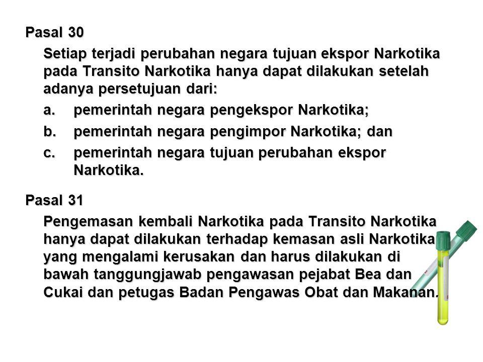 Pasal 30 Setiap terjadi perubahan negara tujuan ekspor Narkotika pada Transito Narkotika hanya dapat dilakukan setelah adanya persetujuan dari: a. pem