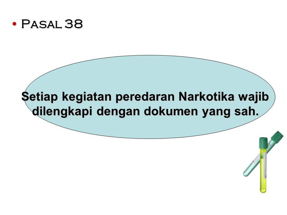 Pasal 38Pasal 38 Setiap kegiatan peredaran Narkotika wajib dilengkapi dengan dokumen yang sah. Setiap kegiatan peredaran Narkotika wajib dilengkapi de
