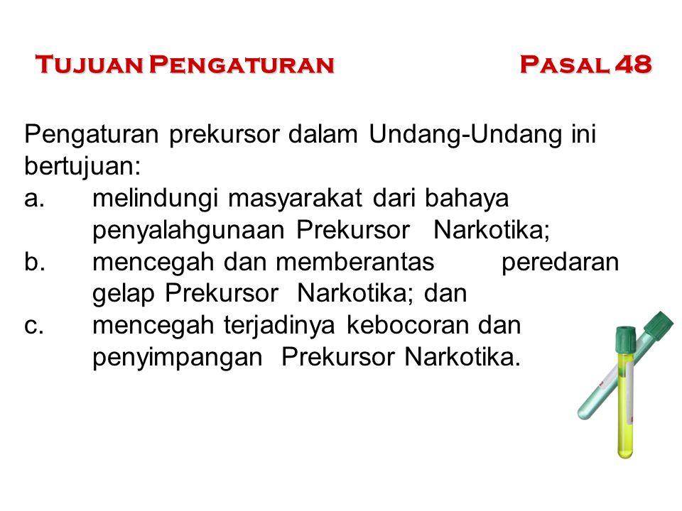 Tujuan Pengaturan Pasal 48 Pengaturan prekursor dalam Undang-Undang ini bertujuan: a. melindungi masyarakat dari bahaya penyalahgunaan Prekursor Narko