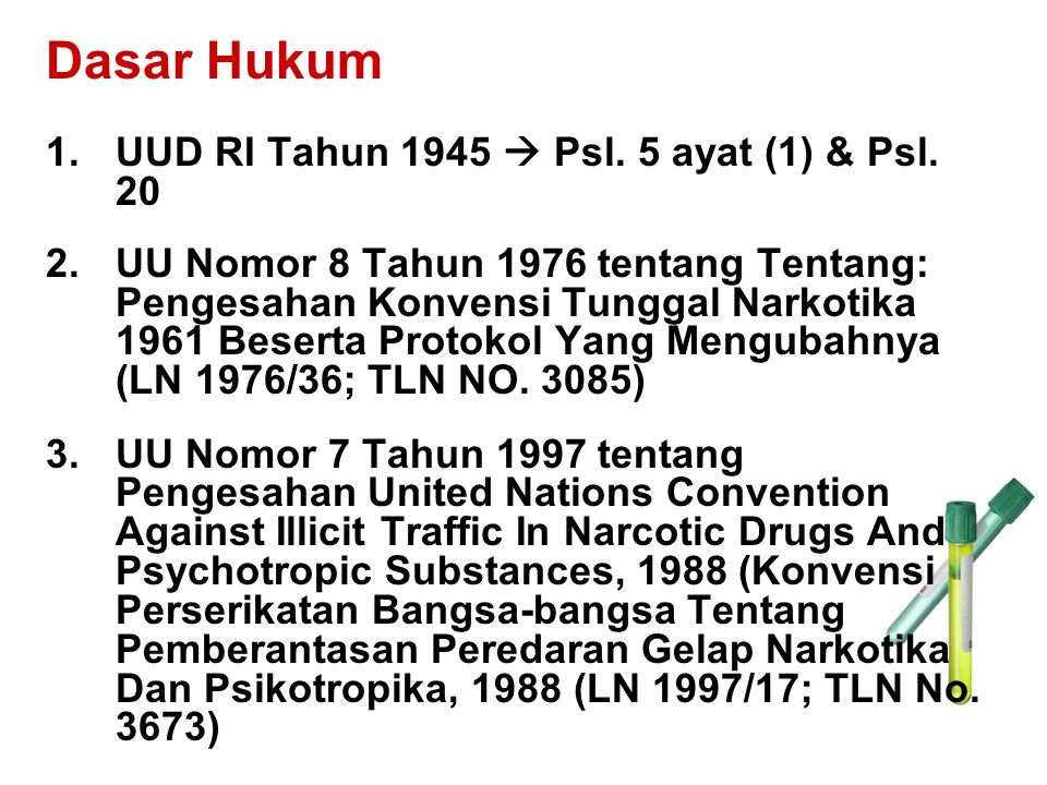 Dasar Hukum 1.UUD RI Tahun 1945  Psl. 5 ayat (1) & Psl. 20 2.UU Nomor 8 Tahun 1976 tentang Tentang: Pengesahan Konvensi Tunggal Narkotika 1961 Besert