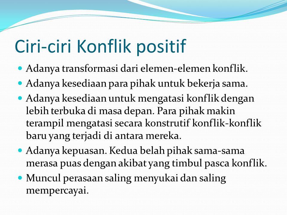 Ciri-ciri Konflik positif Adanya transformasi dari elemen-elemen konflik.