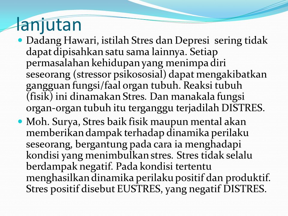 lanjutan Dadang Hawari, istilah Stres dan Depresi sering tidak dapat dipisahkan satu sama lainnya. Setiap permasalahan kehidupan yang menimpa diri ses