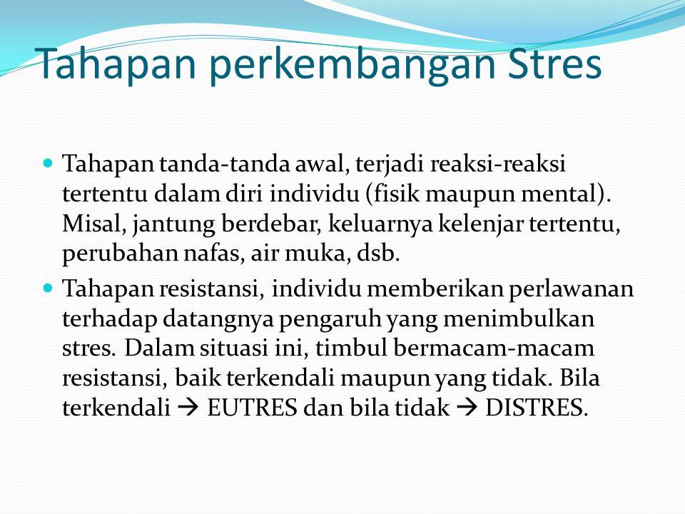 Tahapan perkembangan Stres Tahapan tanda-tanda awal, terjadi reaksi-reaksi tertentu dalam diri individu (fisik maupun mental). Misal, jantung berdebar