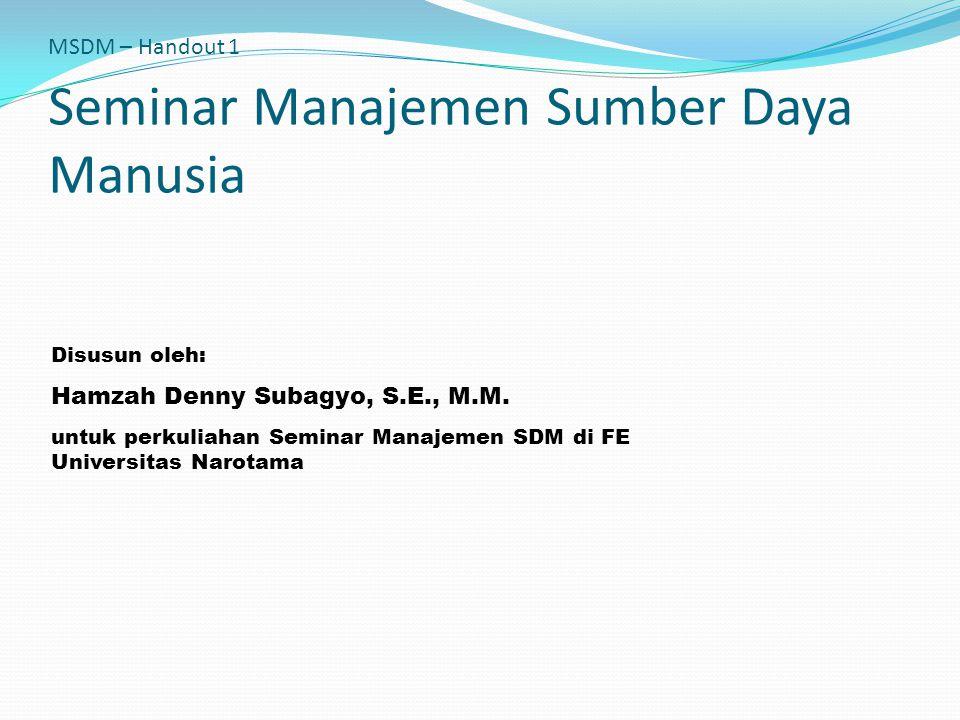 MSDM – Handout 1 Seminar Manajemen Sumber Daya Manusia Disusun oleh: Hamzah Denny Subagyo, S.E., M.M. untuk perkuliahan Seminar Manajemen SDM di FE Un