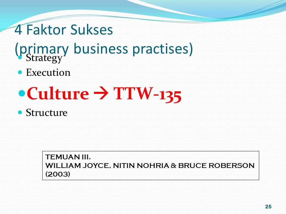 4 Faktor Sukses (primary business practises) Strategy Execution Culture  TTW-135 Structure 25 TEMUAN III. WILLIAM JOYCE, NITIN NOHRIA & BRUCE ROBERSO