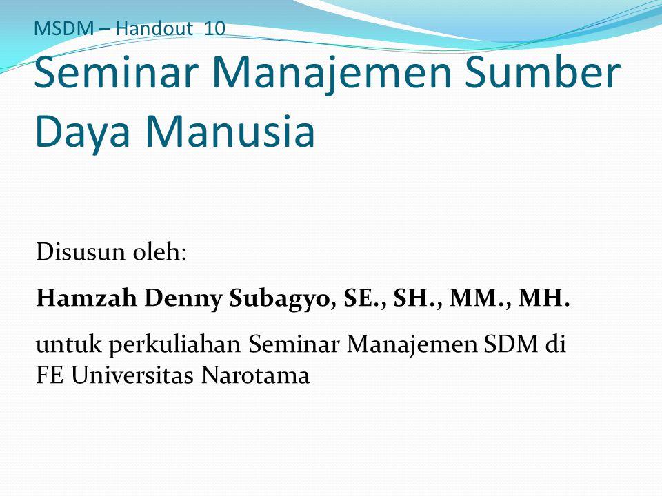 MSDM – Handout 10 Seminar Manajemen Sumber Daya Manusia Disusun oleh: Hamzah Denny Subagyo, SE., SH., MM., MH. untuk perkuliahan Seminar Manajemen SDM
