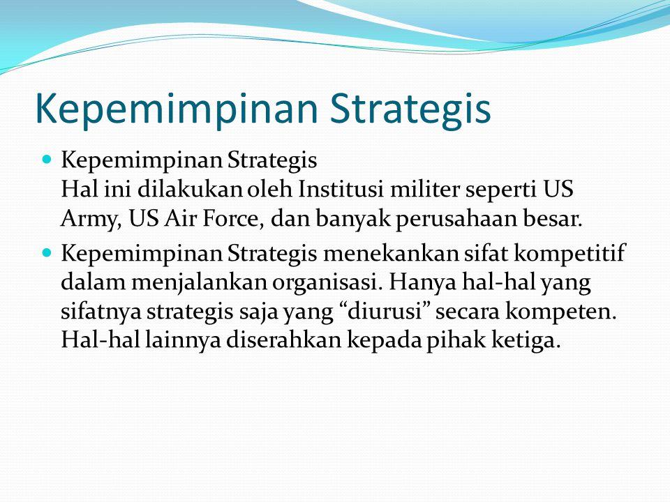 Kepemimpinan Strategis Kepemimpinan Strategis Hal ini dilakukan oleh Institusi militer seperti US Army, US Air Force, dan banyak perusahaan besar. Kep