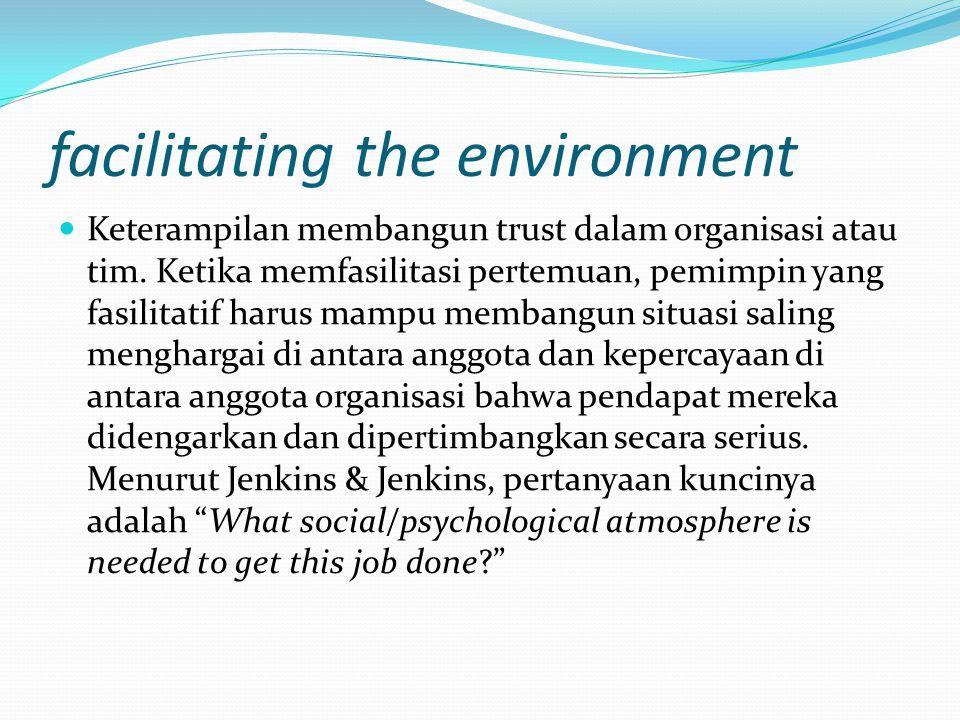 facilitating the environment Keterampilan membangun trust dalam organisasi atau tim. Ketika memfasilitasi pertemuan, pemimpin yang fasilitatif harus m