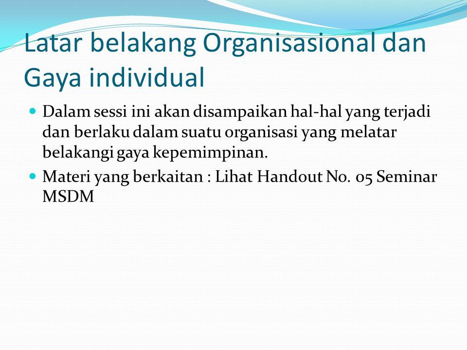 Latar belakang Organisasional dan Gaya individual Dalam sessi ini akan disampaikan hal-hal yang terjadi dan berlaku dalam suatu organisasi yang melata