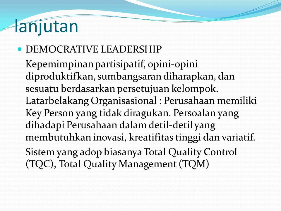 lanjutan DEMOCRATIVE LEADERSHIP Kepemimpinan partisipatif, opini-opini diproduktifkan, sumbangsaran diharapkan, dan sesuatu berdasarkan persetujuan ke