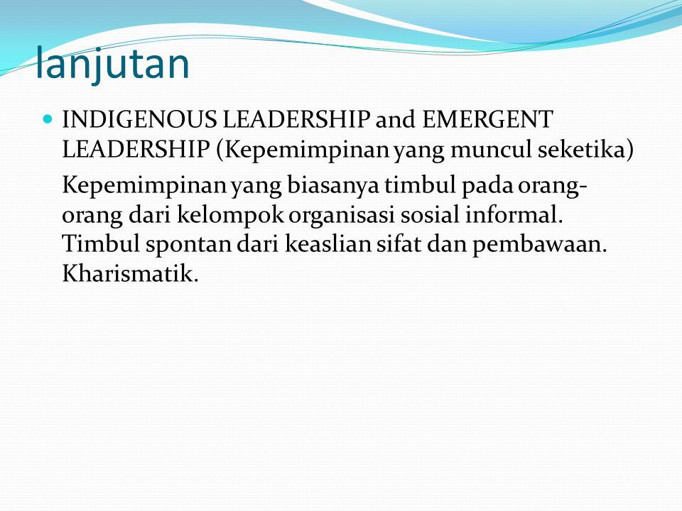 lanjutan INDIGENOUS LEADERSHIP and EMERGENT LEADERSHIP (Kepemimpinan yang muncul seketika) Kepemimpinan yang biasanya timbul pada orang- orang dari ke
