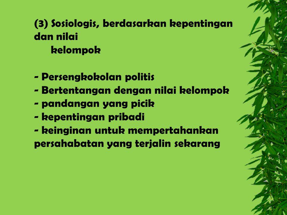 (3) Sosiologis, berdasarkan kepentingan dan nilai kelompok - Persengkokolan politis - Bertentangan dengan nilai kelompok - pandangan yang picik - kepe