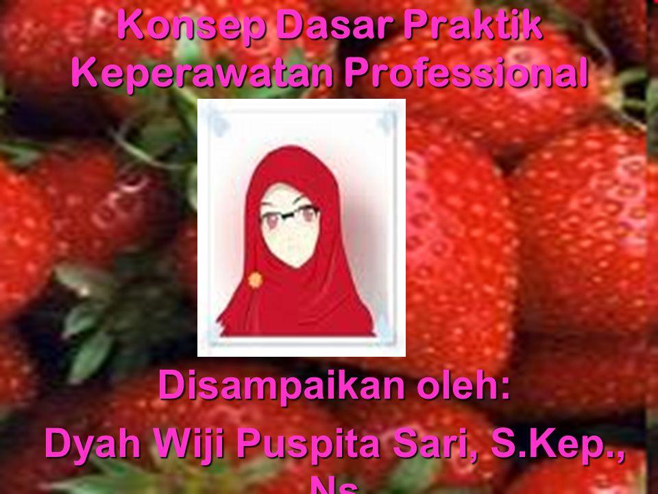 Konsep Dasar Praktik Keperawatan Professional Disampaikan oleh: Dyah Wiji Puspita Sari, S.Kep., Ns