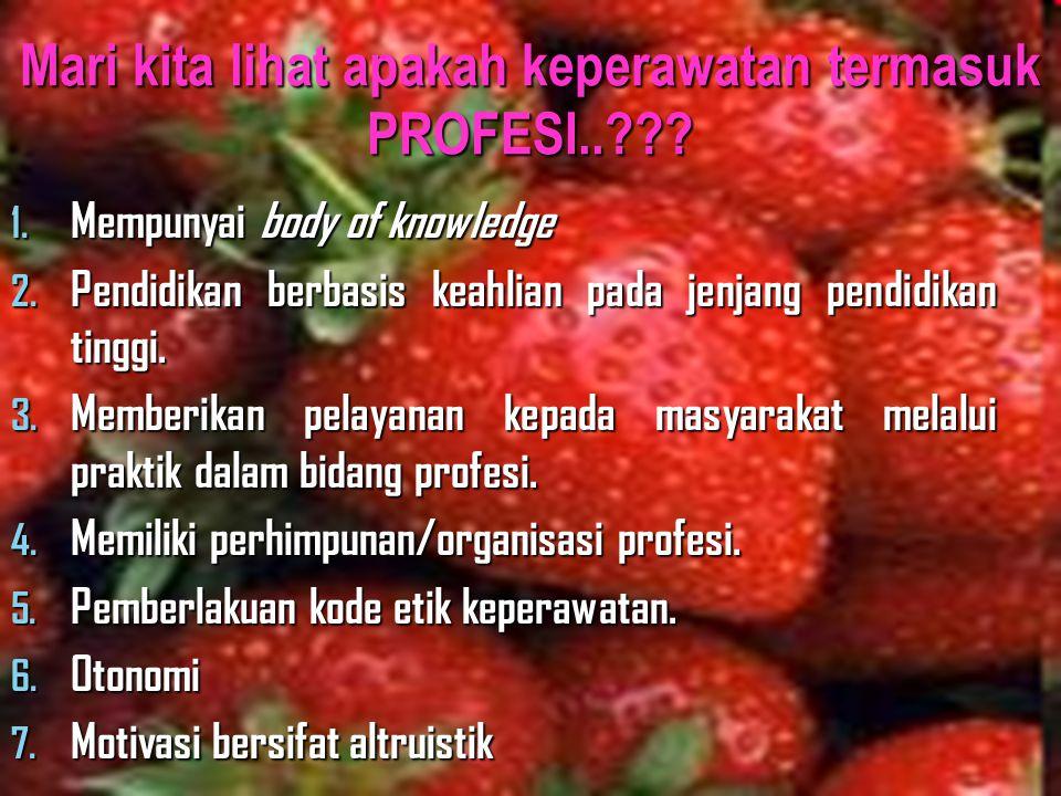 Mari kita lihat apakah keperawatan termasuk PROFESI..??? 1. Mempunyai body of knowledge 2. Pendidikan berbasis keahlian pada jenjang pendidikan tinggi