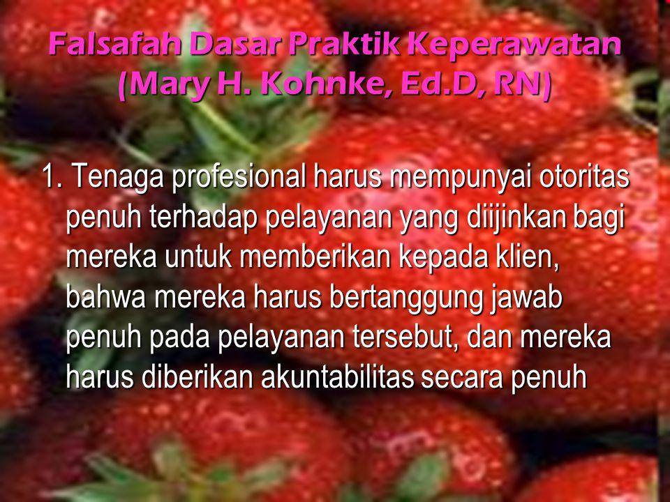 Falsafah Dasar Praktik Keperawatan (Mary H. Kohnke, Ed.D, RN) 1. Tenaga profesional harus mempunyai otoritas penuh terhadap pelayanan yang diijinkan b