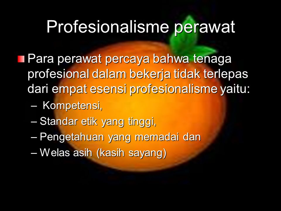 Profesionalisme perawat Para perawat percaya bahwa tenaga profesional dalam bekerja tidak terlepas dari empat esensi profesionalisme yaitu: – Kompeten
