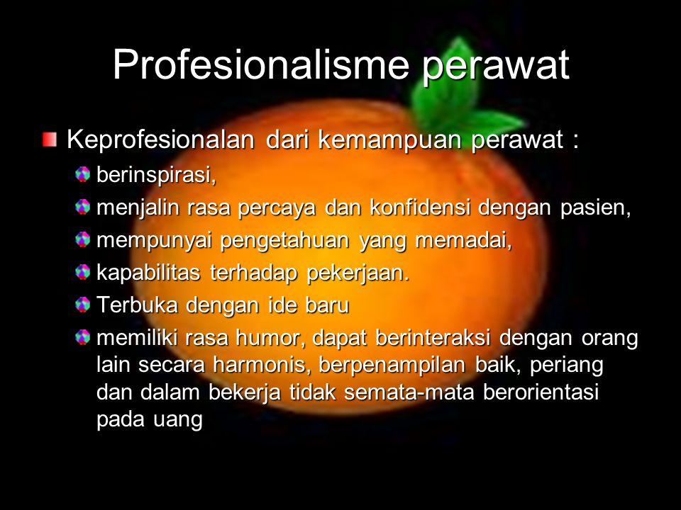 Profesionalisme perawat Keprofesionalan dari kemampuan perawat : berinspirasi, menjalin rasa percaya dan konfidensi dengan pasien, mempunyai pengetahu