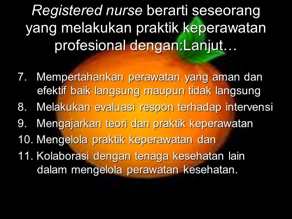 Registered nurse berarti seseorang yang melakukan praktik keperawatan profesional dengan:Lanjut… 7. Mempertahankan perawatan yang aman dan efektif bai