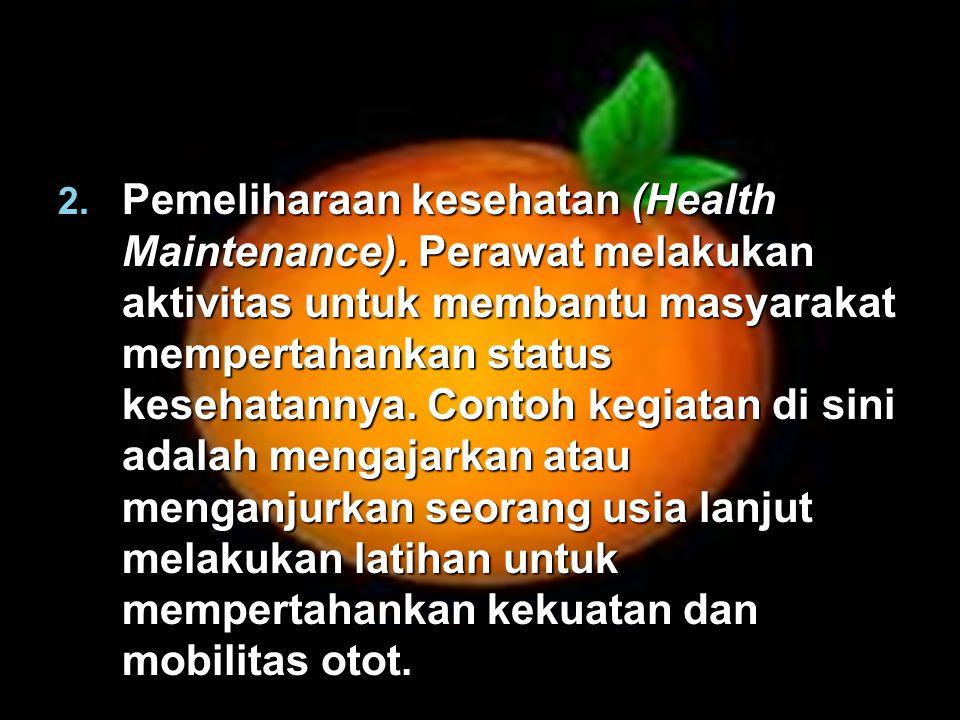 2. Pemeliharaan kesehatan (Health Maintenance). Perawat melakukan aktivitas untuk membantu masyarakat mempertahankan status kesehatannya. Contoh kegi