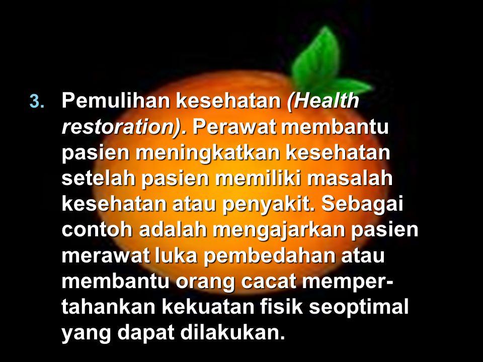 3. Pemulihan kesehatan (Health restoration). Perawat membantu pasien meningkatkan kesehatan setelah pasien memiliki masalah kesehatan atau penyakit. S