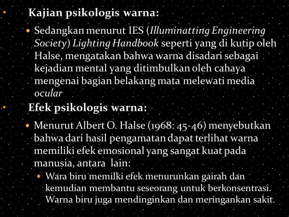 Kajian psikologis warna: Sedangkan menurut IES (Illuminatting Engineering Society) Lighting Handbook seperti yang di kutip oleh Halse, mengatakan bahwa warna disadari sebagai kejadian mental yang ditimbulkan oleh cahaya mengenai bagian belakang mata melewati media ocular Efek psikologis warna: Menurut Albert O.