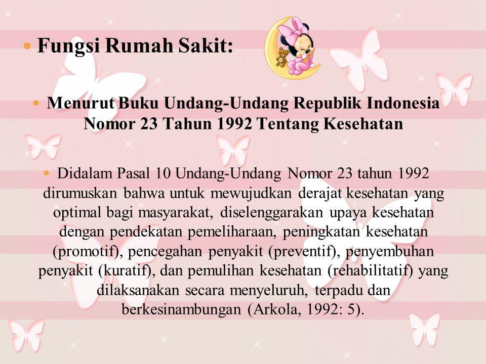 Fungsi Rumah Sakit: Menurut Buku Undang-Undang Republik Indonesia Nomor 23 Tahun 1992 Tentang Kesehatan Didalam Pasal 10 Undang-Undang Nomor 23 tahun 1992 dirumuskan bahwa untuk mewujudkan derajat kesehatan yang optimal bagi masyarakat, diselenggarakan upaya kesehatan dengan pendekatan pemeliharaan, peningkatan kesehatan (promotif), pencegahan penyakit (preventif), penyembuhan penyakit (kuratif), dan pemulihan kesehatan (rehabilitatif) yang dilaksanakan secara menyeluruh, terpadu dan berkesinambungan (Arkola, 1992: 5).