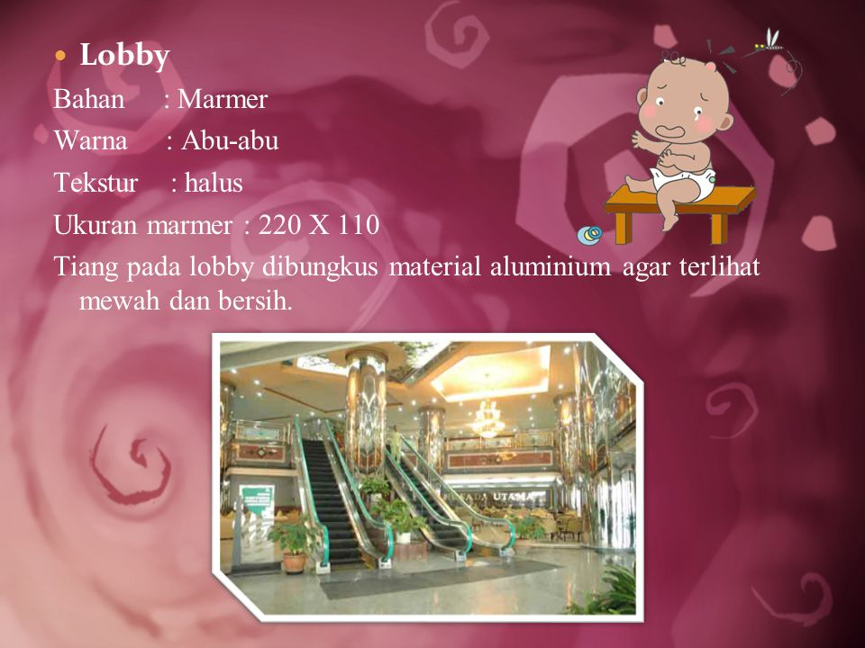 Lobby Bahan : Marmer Warna : Abu-abu Tekstur : halus Ukuran marmer : 220 X 110 Tiang pada lobby dibungkus material aluminium agar terlihat mewah dan bersih.