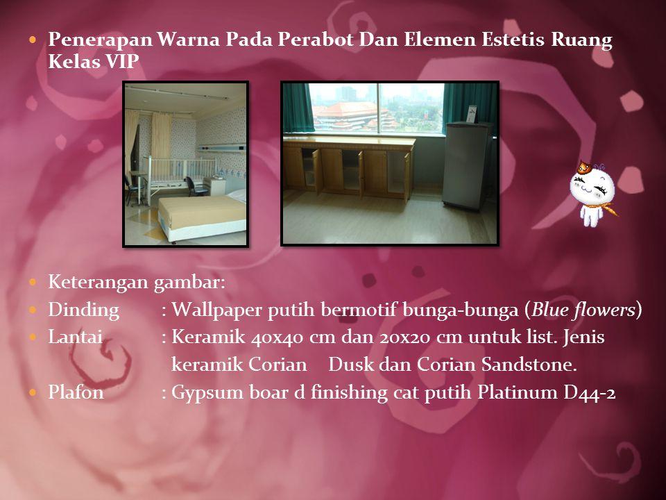 Penerapan Warna Pada Perabot Dan Elemen Estetis Ruang Kelas VIP Keterangan gambar: Dinding : Wallpaper putih bermotif bunga-bunga (Blue flowers) Lantai: Keramik 40x40 cm dan 20x20 cm untuk list.