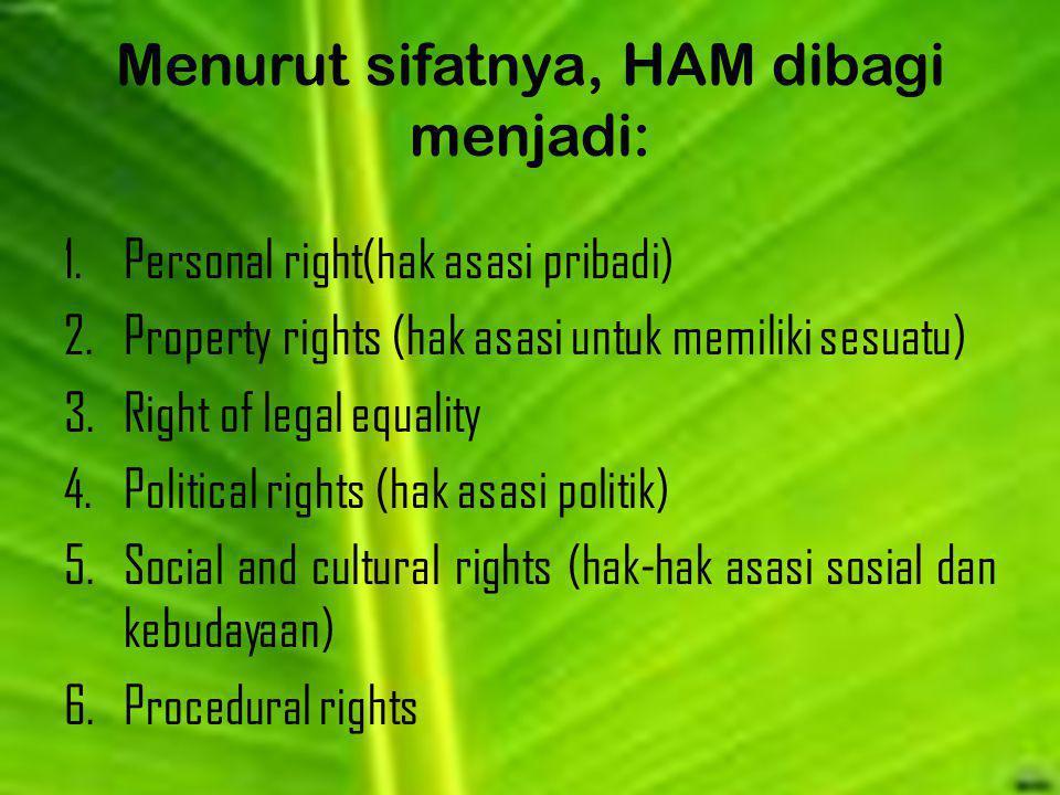 Menurut sifatnya, HAM dibagi menjadi: 1.Personal right(hak asasi pribadi) 2.Property rights (hak asasi untuk memiliki sesuatu) 3.Right of legal equali