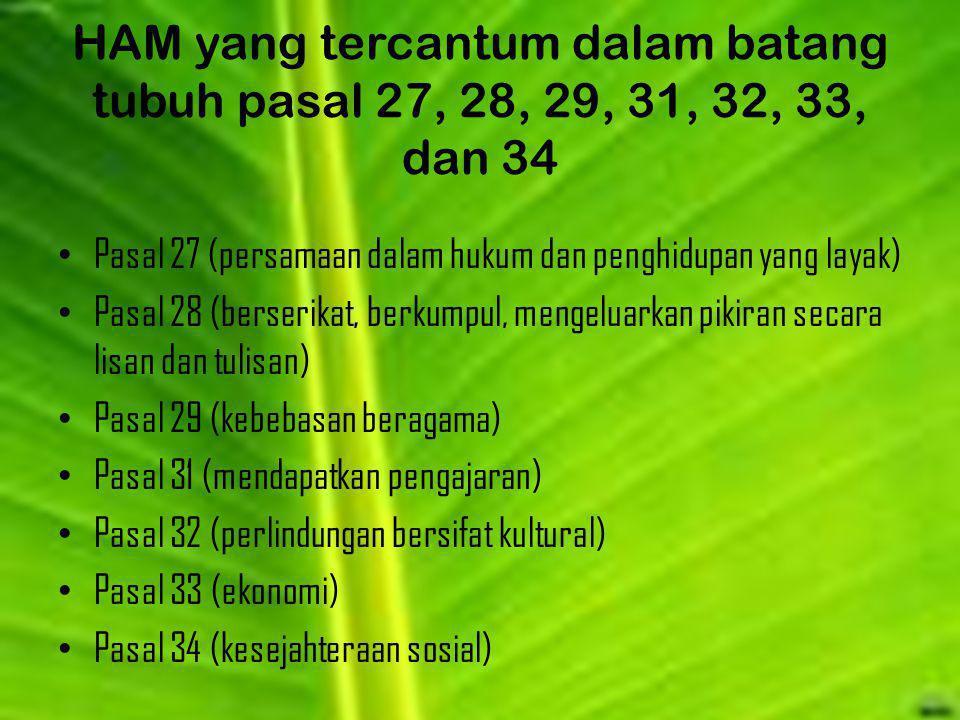 HAM yang tercantum dalam batang tubuh pasal 27, 28, 29, 31, 32, 33, dan 34 Pasal 27 (persamaan dalam hukum dan penghidupan yang layak) Pasal 28 (berse