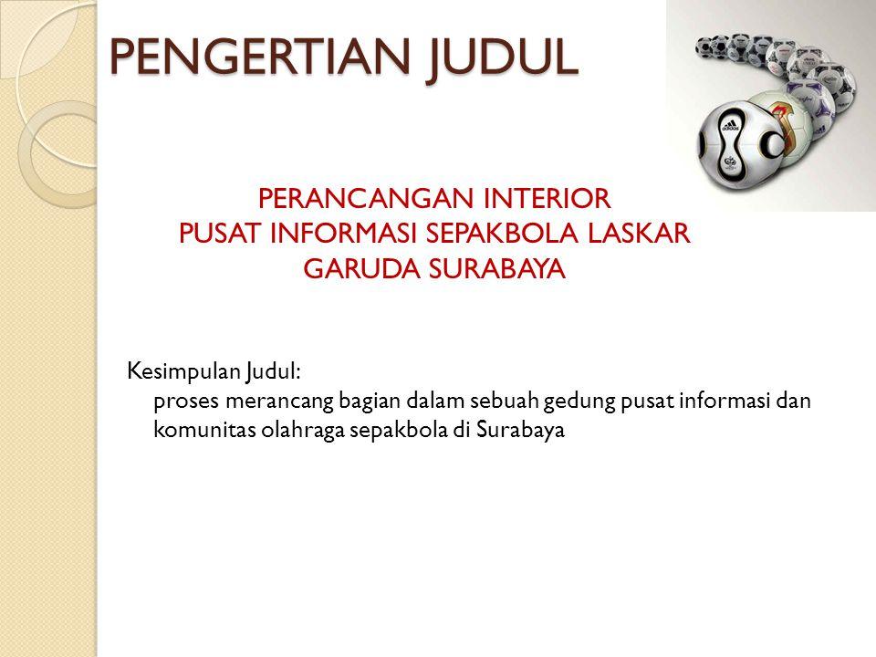 PENGERTIAN JUDUL Kesimpulan Judul: proses merancang bagian dalam sebuah gedung pusat informasi dan komunitas olahraga sepakbola di Surabaya PERANCANGAN INTERIOR PUSAT INFORMASI SEPAKBOLA LASKAR GARUDA SURABAYA