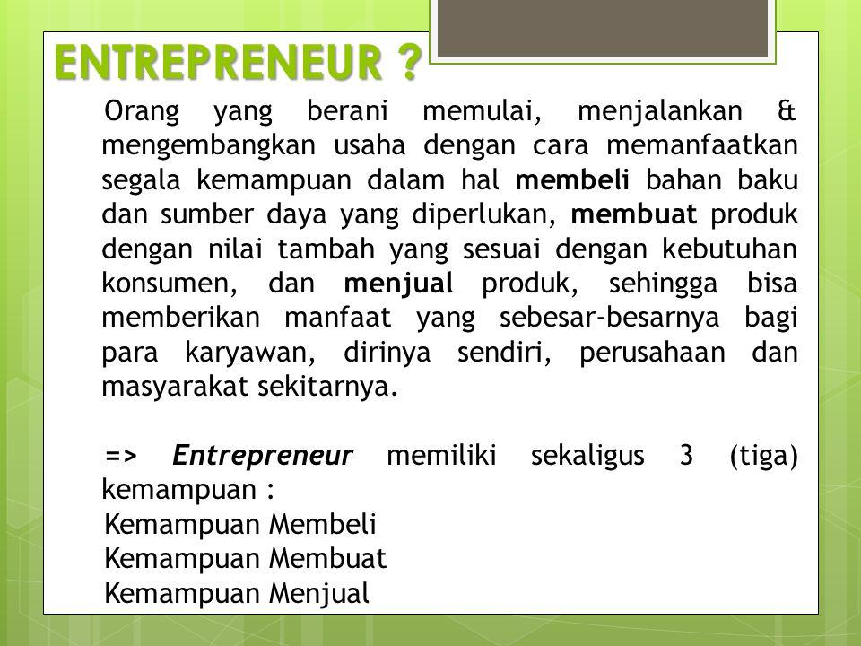 ENTREPRENEUR ? Orang yang berani memulai, menjalankan & mengembangkan usaha dengan cara memanfaatkan segala kemampuan dalam hal membeli bahan baku dan