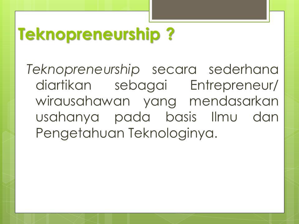 Teknopreneurship ? Teknopreneurship secara sederhana diartikan sebagai Entrepreneur/ wirausahawan yang mendasarkan usahanya pada basis Ilmu dan Penget