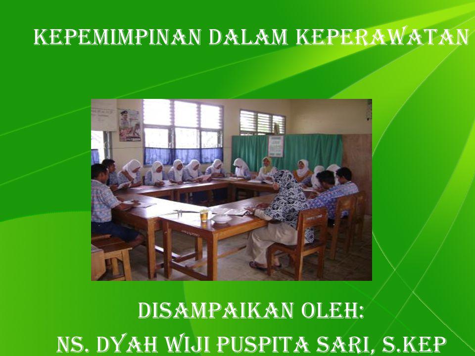 Kepemimpinan dalam keperawatan Disampaikan Oleh: Ns. Dyah Wiji Puspita Sari, S.Kep