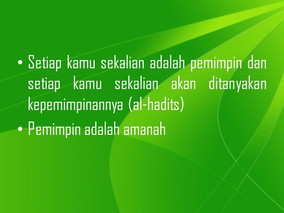Setiap kamu sekalian adalah pemimpin dan setiap kamu sekalian akan ditanyakan kepemimpinannya (al-hadits) Pemimpin adalah amanah