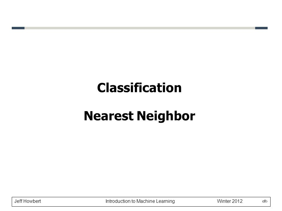 Jeff Howbert Introduction to Machine Learning Winter 2012 1 Classification Nearest Neighbor