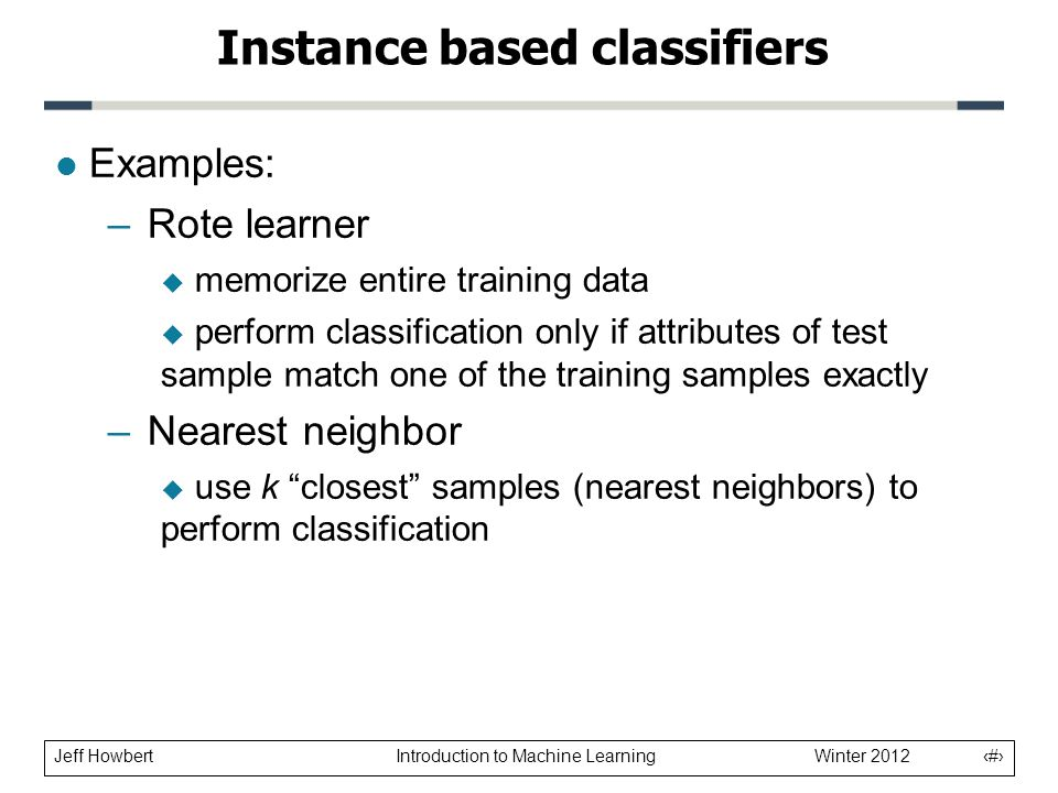 Jeff Howbert Introduction to Machine Learning Winter 2012 3 l Examples: –Rote learner  memorize entire training data  perform classification only if attributes of test sample match one of the training samples exactly –Nearest neighbor  use k closest samples (nearest neighbors) to perform classification Instance based classifiers