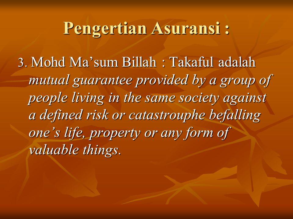 Pengertian Asuransi : 3. Mohd Ma'sum Billah : Takaful adalah mutual guarantee provided by a group of people living in the same society against a defin