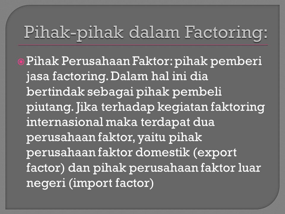  Pihak Perusahaan Faktor: pihak pemberi jasa factoring. Dalam hal ini dia bertindak sebagai pihak pembeli piutang. Jika terhadap kegiatan faktoring i