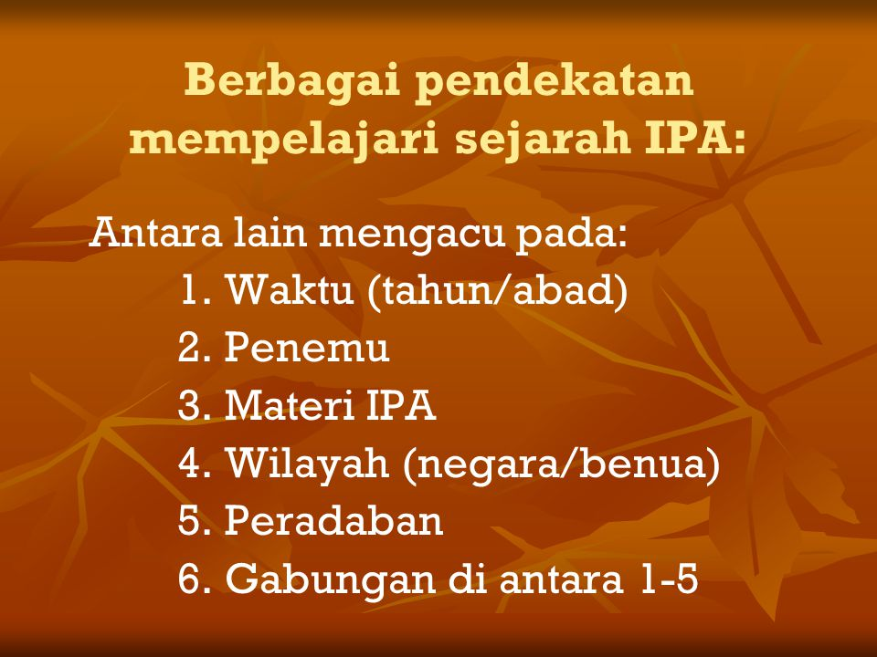 Berbagai pendekatan mempelajari sejarah IPA: Antara lain mengacu pada: 1.